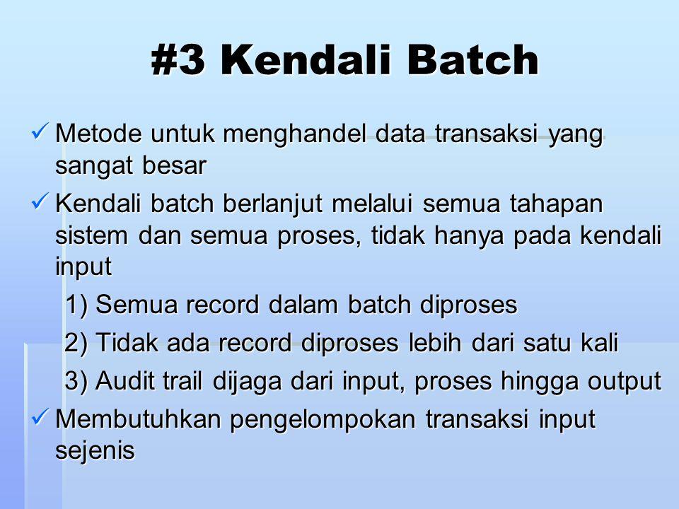 #3 Kendali Batch Metode untuk menghandel data transaksi yang sangat besar Metode untuk menghandel data transaksi yang sangat besar Kendali batch berlanjut melalui semua tahapan sistem dan semua proses, tidak hanya pada kendali input Kendali batch berlanjut melalui semua tahapan sistem dan semua proses, tidak hanya pada kendali input 1) Semua record dalam batch diproses 2) Tidak ada record diproses lebih dari satu kali 3) Audit trail dijaga dari input, proses hingga output Membutuhkan pengelompokan transaksi input sejenis Membutuhkan pengelompokan transaksi input sejenis