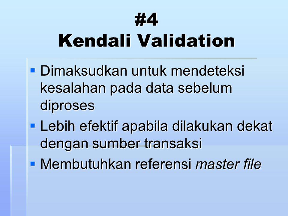 #4 Kendali Validation  Dimaksudkan untuk mendeteksi kesalahan pada data sebelum diproses  Lebih efektif apabila dilakukan dekat dengan sumber transaksi  Membutuhkan referensi master file