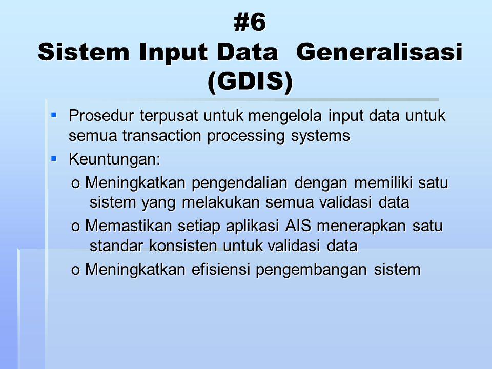 #6 Sistem Input Data Generalisasi (GDIS)  Prosedur terpusat untuk mengelola input data untuk semua transaction processing systems  Keuntungan: o Meningkatkan pengendalian dengan memiliki satu sistem yang melakukan semua validasi data o Memastikan setiap aplikasi AIS menerapkan satu standar konsisten untuk validasi data o Meningkatkan efisiensi pengembangan sistem