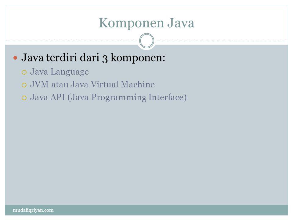 Komponen Java Java terdiri dari 3 komponen:  Java Language  JVM atau Java Virtual Machine  Java API (Java Programming Interface) mudafiqriyan.com