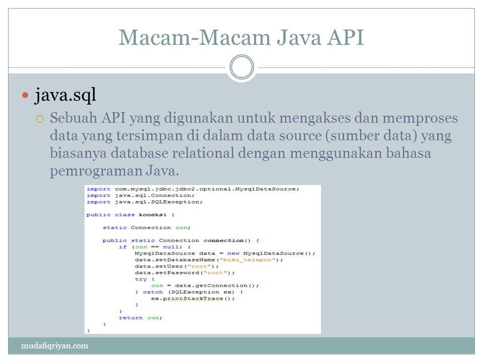 Macam-Macam Java API java.sql  Sebuah API yang digunakan untuk mengakses dan memproses data yang tersimpan di dalam data source (sumber data) yang bi