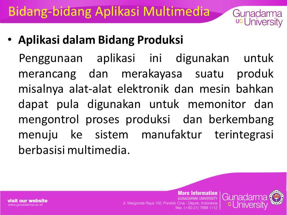 Bidang-bidang Aplikasi Multimedia Aplikasi dalam Bidang Produksi Penggunaan aplikasi ini digunakan untuk merancang dan merakayasa suatu produk misalnya alat-alat elektronik dan mesin bahkan dapat pula digunakan untuk memonitor dan mengontrol proses produksi dan berkembang menuju ke sistem manufaktur terintegrasi berbasisi multimedia.
