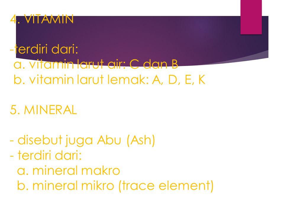 4. VITAMIN -terdiri dari: a. vitamin larut air: C dan B b. vitamin larut lemak: A, D, E, K 5. MINERAL - disebut juga Abu (Ash) - terdiri dari: a. mine