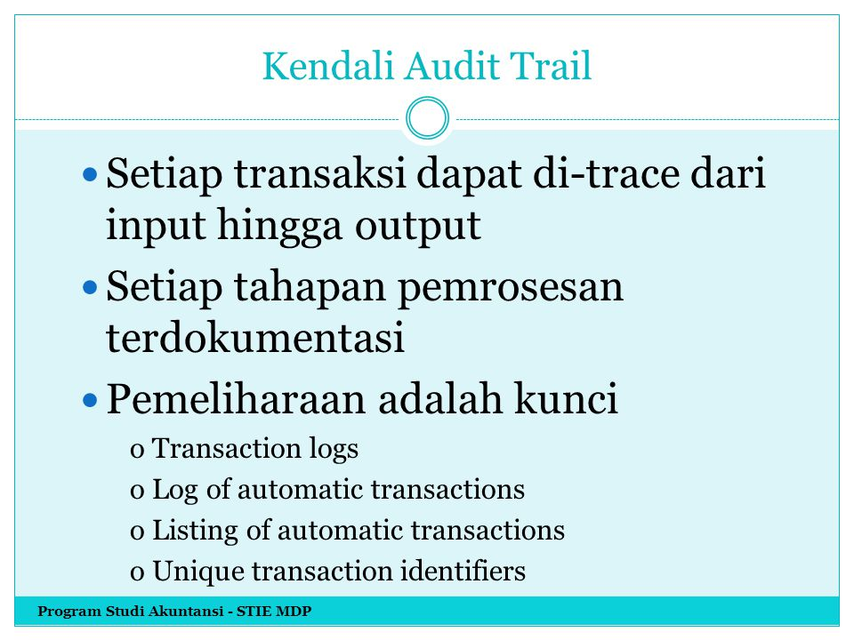 Kendali Audit Trail Setiap transaksi dapat di-trace dari input hingga output Setiap tahapan pemrosesan terdokumentasi Pemeliharaan adalah kunci o Transaction logs o Log of automatic transactions o Listing of automatic transactions o Unique transaction identifiers Program Studi Akuntansi - STIE MDP
