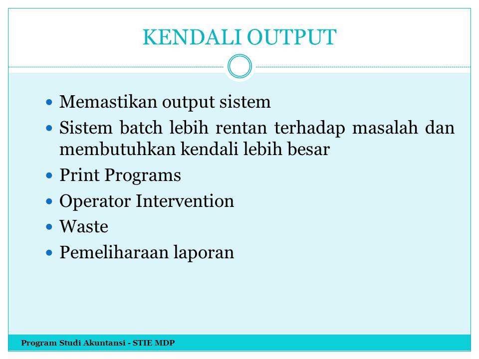 KENDALI OUTPUT Memastikan output sistem Sistem batch lebih rentan terhadap masalah dan membutuhkan kendali lebih besar Print Programs Operator Interve