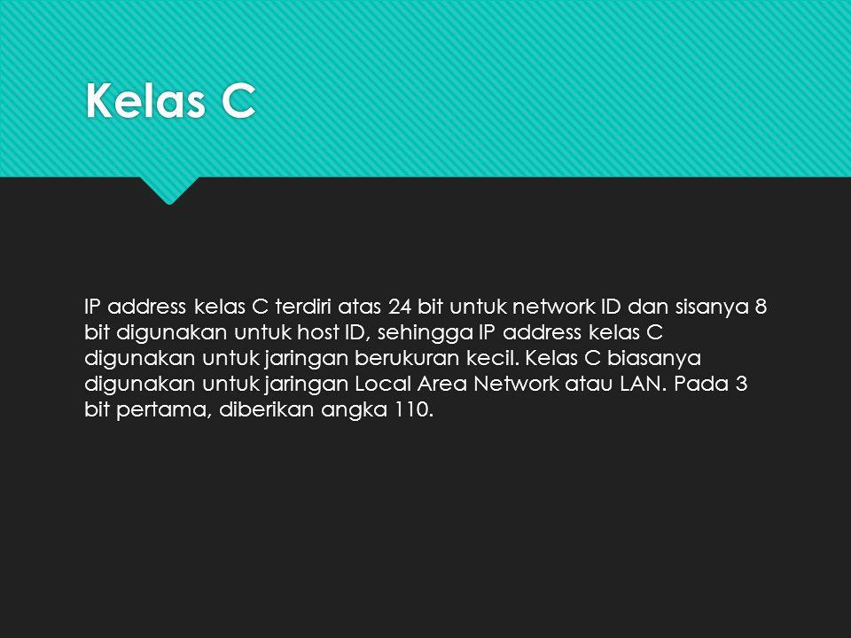 Kelas C IP address kelas C terdiri atas 24 bit untuk network ID dan sisanya 8 bit digunakan untuk host ID, sehingga IP address kelas C digunakan untuk