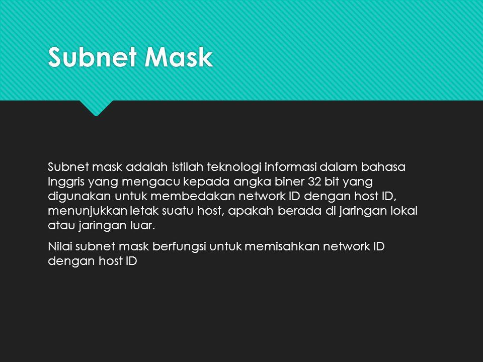 Subnet Mask Subnet mask adalah istilah teknologi informasi dalam bahasa Inggris yang mengacu kepada angka biner 32 bit yang digunakan untuk membedakan