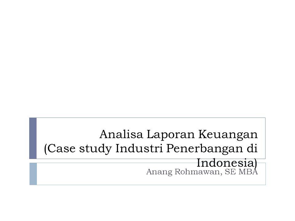 Analisa Laporan Keuangan (Case study Industri Penerbangan di Indonesia) Anang Rohmawan, SE MBA