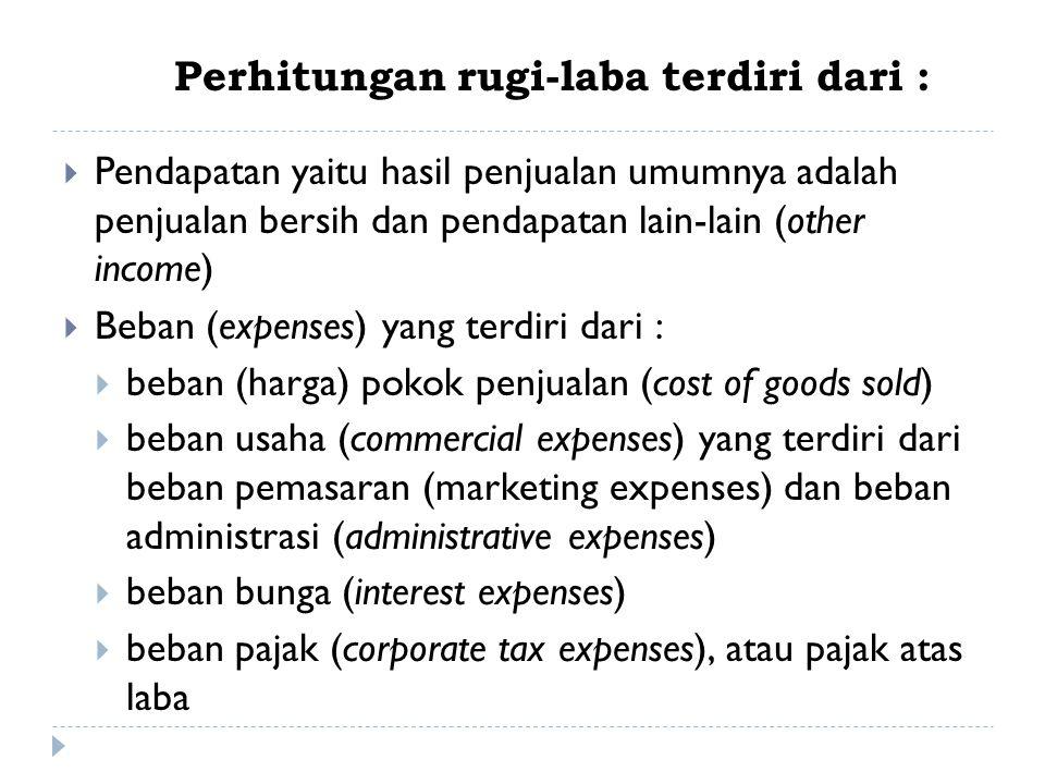Perhitungan rugi-laba terdiri dari :  Pendapatan yaitu hasil penjualan umumnya adalah penjualan bersih dan pendapatan lain-lain (other income)  Beba