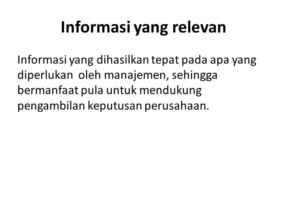 Informasi yang relevan Informasi yang dihasilkan tepat pada apa yang diperlukan oleh manajemen, sehingga bermanfaat pula untuk mendukung pengambilan k