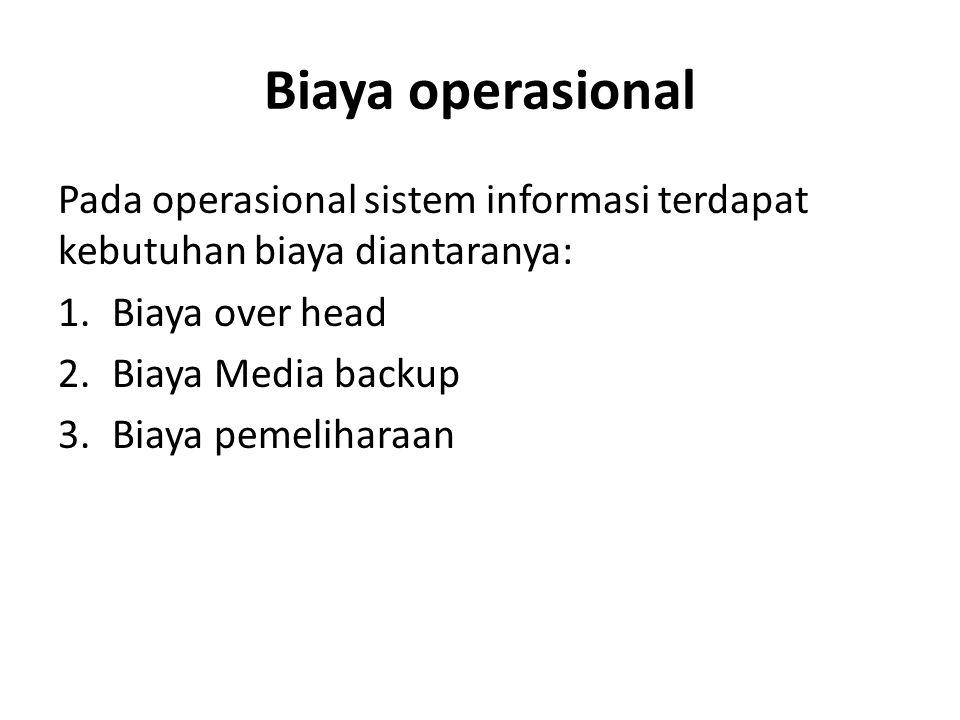 Biaya operasional Pada operasional sistem informasi terdapat kebutuhan biaya diantaranya: 1.Biaya over head 2.Biaya Media backup 3.Biaya pemeliharaan
