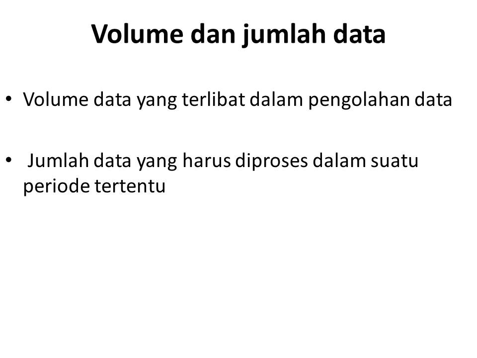 Volume dan jumlah data Volume data yang terlibat dalam pengolahan data Jumlah data yang harus diproses dalam suatu periode tertentu