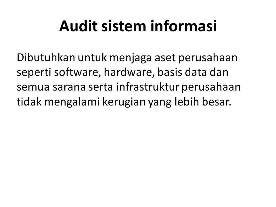 Audit sistem informasi Dibutuhkan untuk menjaga aset perusahaan seperti software, hardware, basis data dan semua sarana serta infrastruktur perusahaan