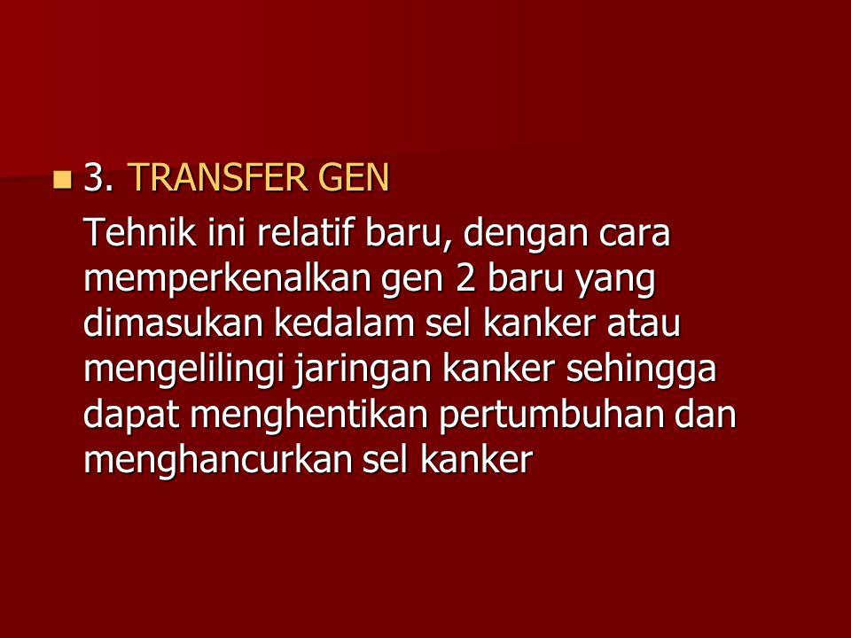 3. TRANSFER GEN 3. TRANSFER GEN Tehnik ini relatif baru, dengan cara memperkenalkan gen 2 baru yang dimasukan kedalam sel kanker atau mengelilingi jar