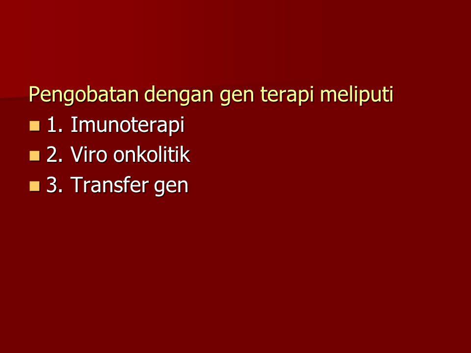 Pengobatan dengan gen terapi meliputi 1. Imunoterapi 1. Imunoterapi 2. Viro onkolitik 2. Viro onkolitik 3. Transfer gen 3. Transfer gen