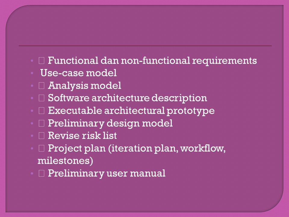 """ Functional dan non-functional requirements Use-case model "" Analysis model "" Software architecture description "" Executable architectural prototype "" Preliminary design model "" Revise risk list "" Project plan (iteration plan, workflow, milestones) "" Preliminary user manual"