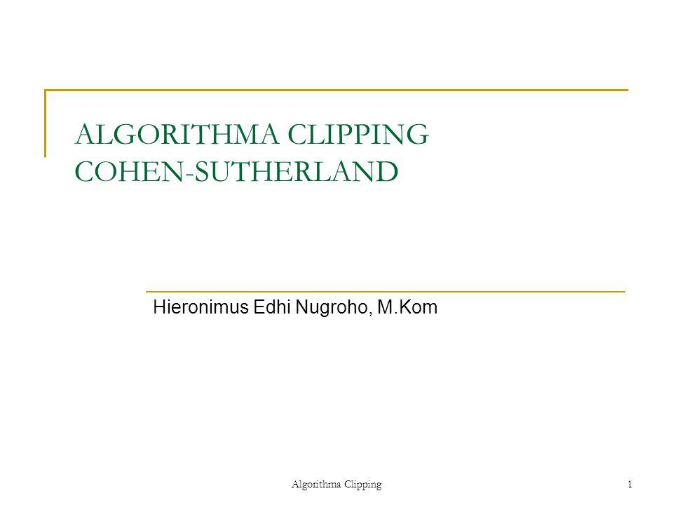 Algorithma Clipping1 ALGORITHMA CLIPPING COHEN-SUTHERLAND Hieronimus Edhi Nugroho, M.Kom