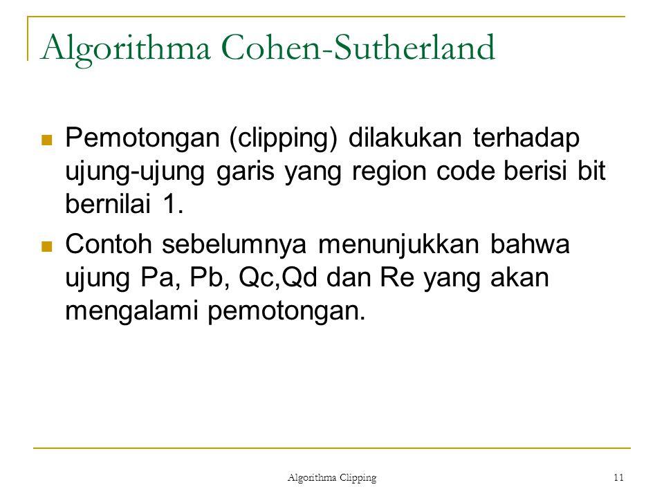 Algorithma Clipping 11 Algorithma Cohen-Sutherland Pemotongan (clipping) dilakukan terhadap ujung-ujung garis yang region code berisi bit bernilai 1.