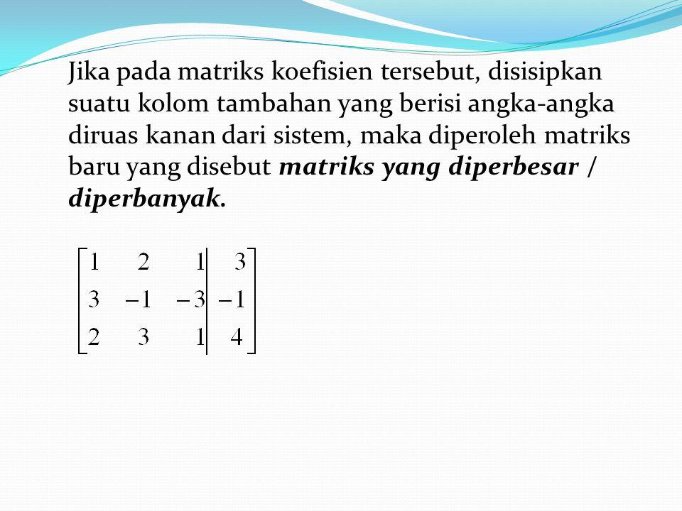 Jika pada matriks koefisien tersebut, disisipkan suatu kolom tambahan yang berisi angka-angka diruas kanan dari sistem, maka diperoleh matriks baru ya