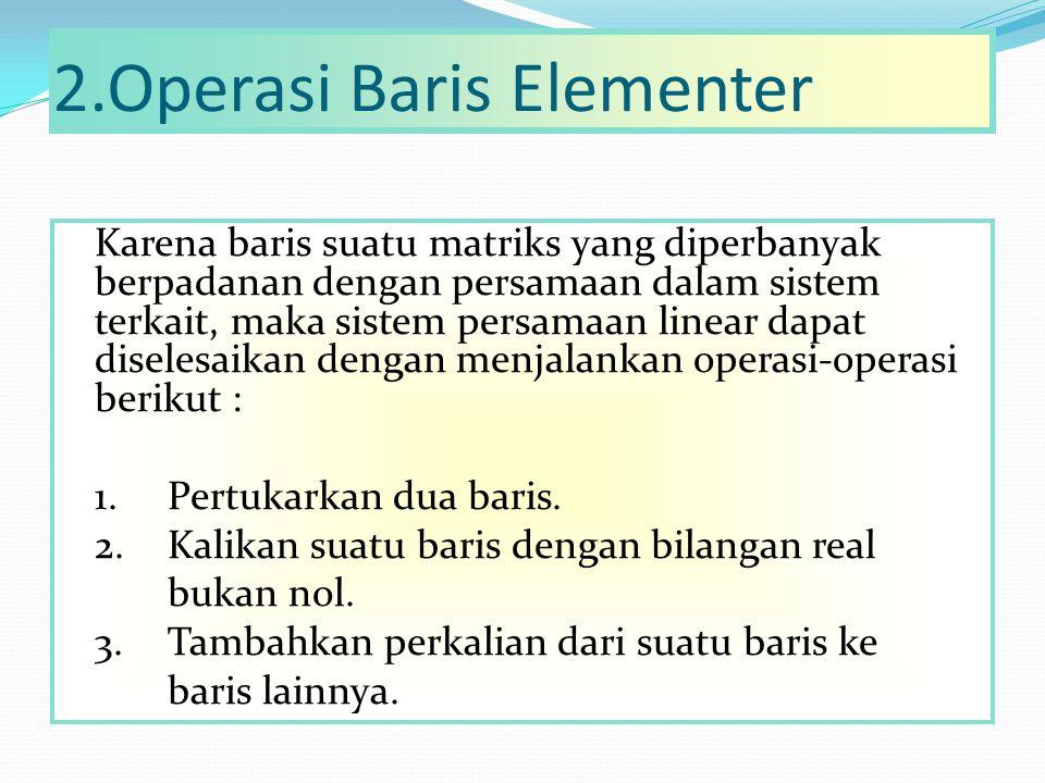 2.Operasi Baris Elementer Karena baris suatu matriks yang diperbanyak berpadanan dengan persamaan dalam sistem terkait, maka sistem persamaan linear d