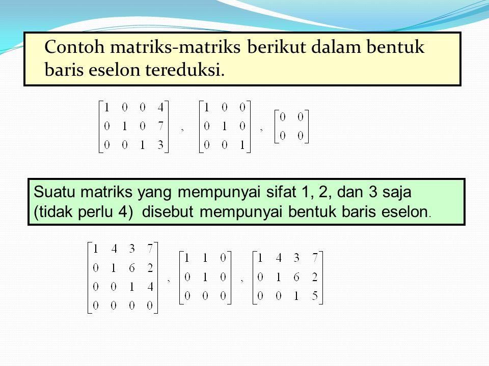 Contoh matriks-matriks berikut dalam bentuk baris eselon tereduksi. Suatu matriks yang mempunyai sifat 1, 2, dan 3 saja (tidak perlu 4) disebut mempun