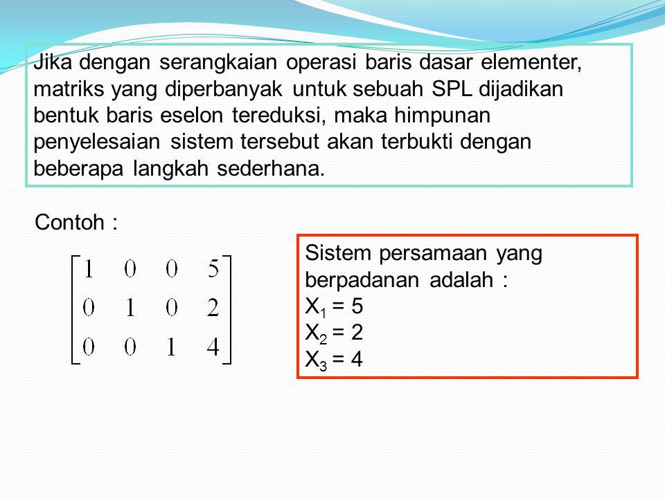 Jika dengan serangkaian operasi baris dasar elementer, matriks yang diperbanyak untuk sebuah SPL dijadikan bentuk baris eselon tereduksi, maka himpuna