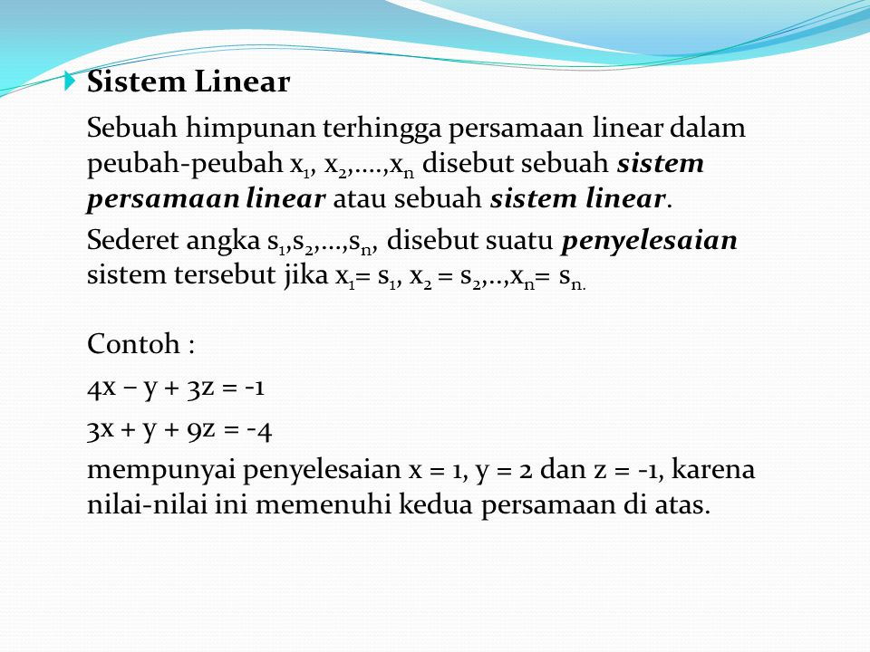  Sistem Linear Sebuah himpunan terhingga persamaan linear dalam peubah-peubah x 1, x 2,….,x n disebut sebuah sistem persamaan linear atau sebuah sist