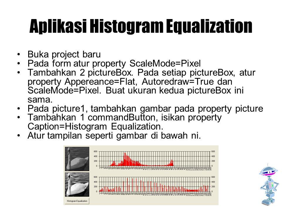 Aplikasi Histogram Equalization Buka project baru Pada form atur property ScaleMode=Pixel Tambahkan 2 pictureBox. Pada setiap pictureBox, atur propert