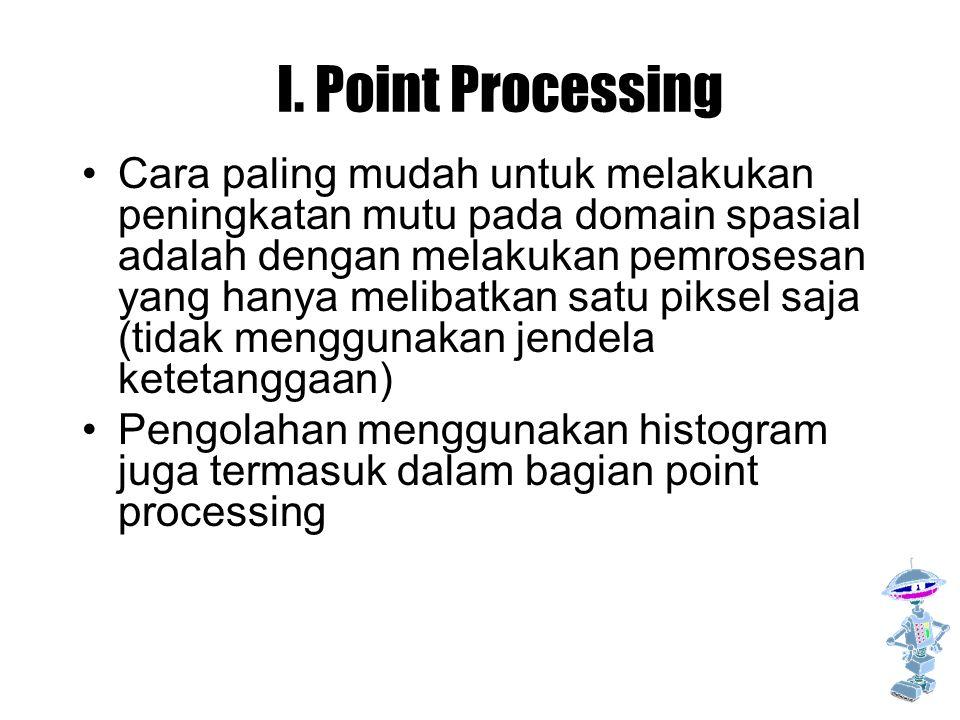 I. Point Processing Cara paling mudah untuk melakukan peningkatan mutu pada domain spasial adalah dengan melakukan pemrosesan yang hanya melibatkan sa