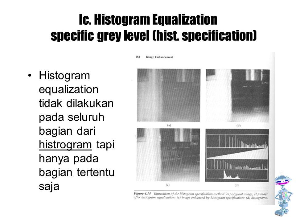 Ic. Histogram Equalization specific grey level (hist. specification) Histogram equalization tidak dilakukan pada seluruh bagian dari histrogram tapi h