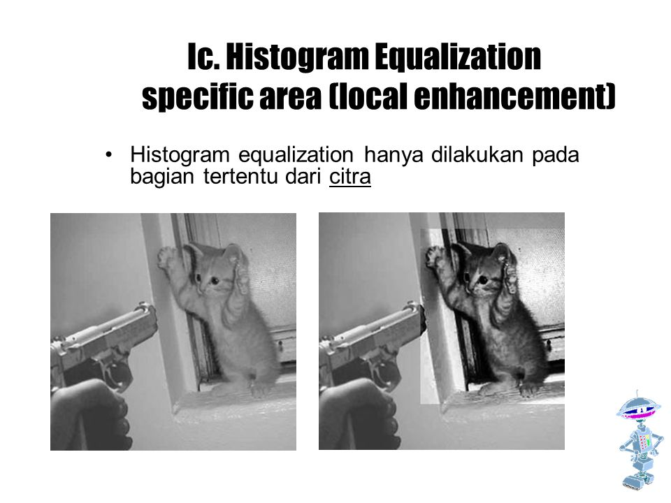Ic. Histogram Equalization specific area (local enhancement) Histogram equalization hanya dilakukan pada bagian tertentu dari citra