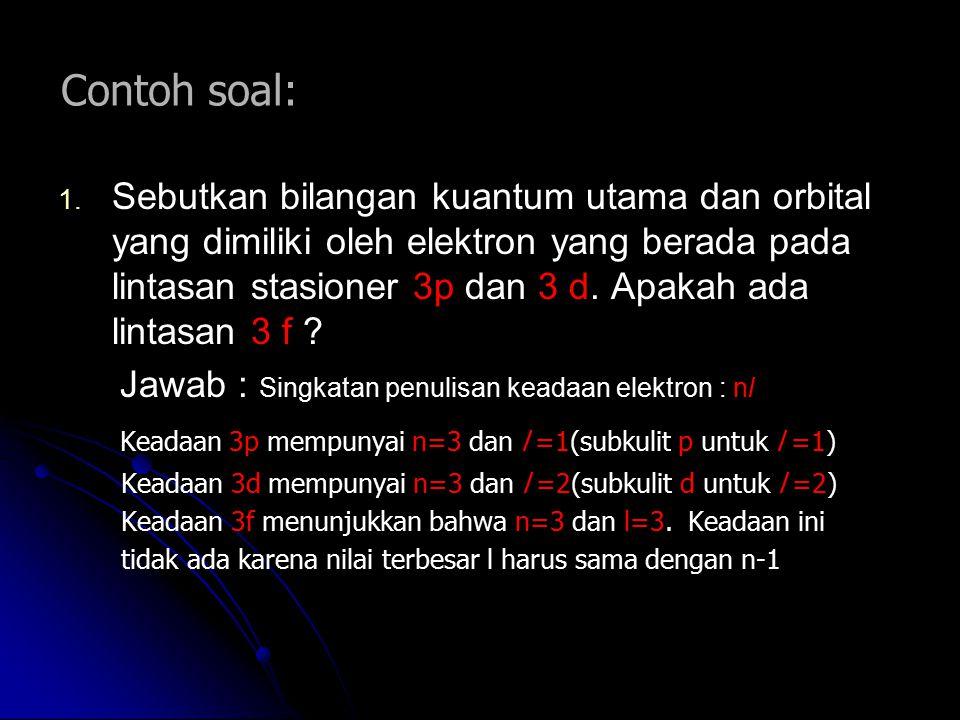 Contoh soal: 1. 1. Sebutkan bilangan kuantum utama dan orbital yang dimiliki oleh elektron yang berada pada lintasan stasioner 3p dan 3 d. Apakah ada