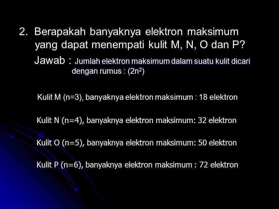 2. Berapakah banyaknya elektron maksimum yang dapat menempati kulit M, N, O dan P? Jawab : Jumlah elektron maksimum dalam suatu kulit dicari dengan ru