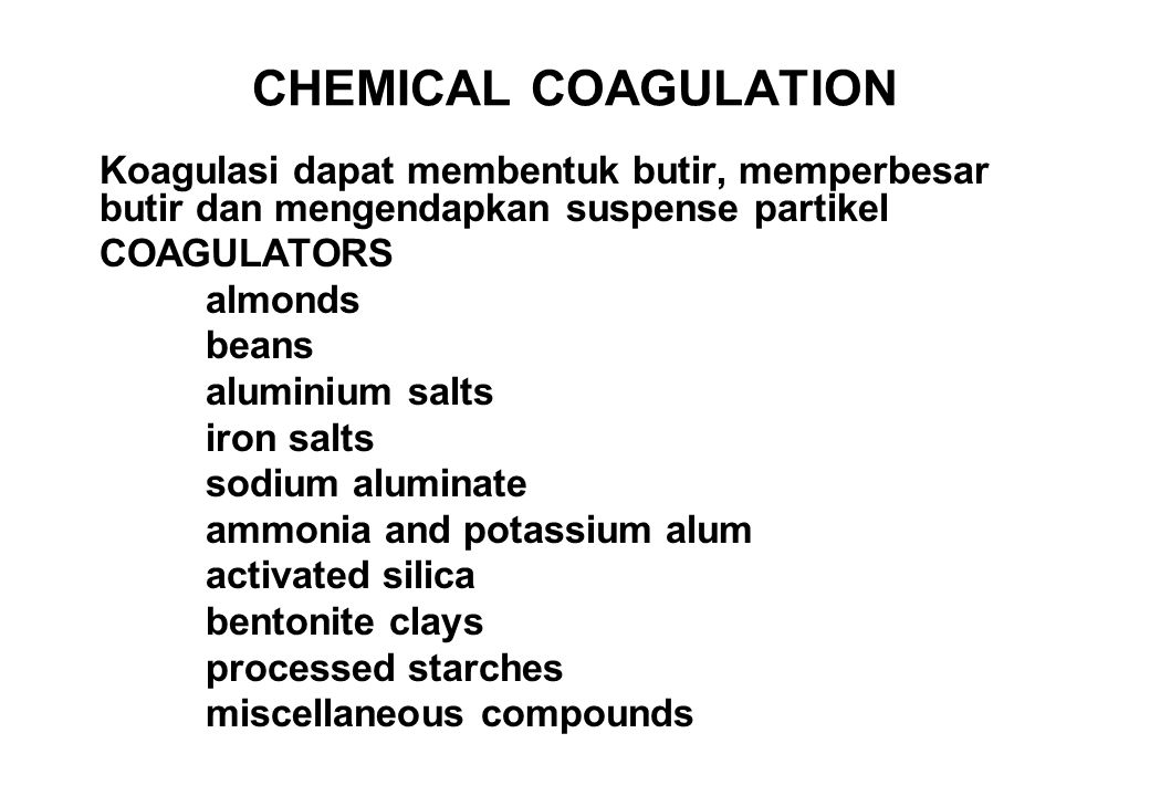 CHEMICAL COAGULATION Koagulasi dapat membentuk butir, memperbesar butir dan mengendapkan suspense partikel COAGULATORS almonds beans aluminium salts iron salts sodium aluminate ammonia and potassium alum activated silica bentonite clays processed starches miscellaneous compounds