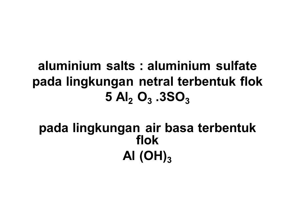 aluminium salts : aluminium sulfate pada lingkungan netral terbentuk flok 5 Al 2 O 3.3SO 3 pada lingkungan air basa terbentuk flok Al (OH) 3
