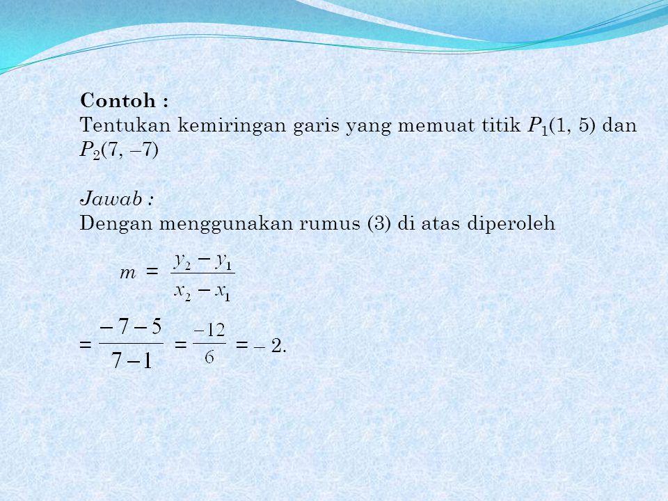 Contoh : Tentukan kemiringan garis yang memuat titik P 1 (1, 5) dan P 2 (7, –7) Jawab : Dengan menggunakan rumus (3) di atas diperoleh m = = = = – 2.