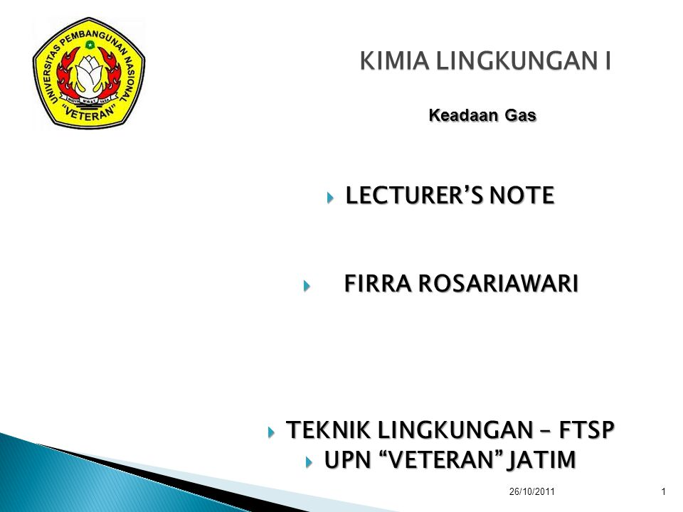 "KIMIA LINGKUNGAN I  LECTURER'S NOTE  FIRRA ROSARIAWARI  TEKNIK LINGKUNGAN – FTSP  UPN ""VETERAN"" JATIM Keadaan Gas 26/10/2011 1"