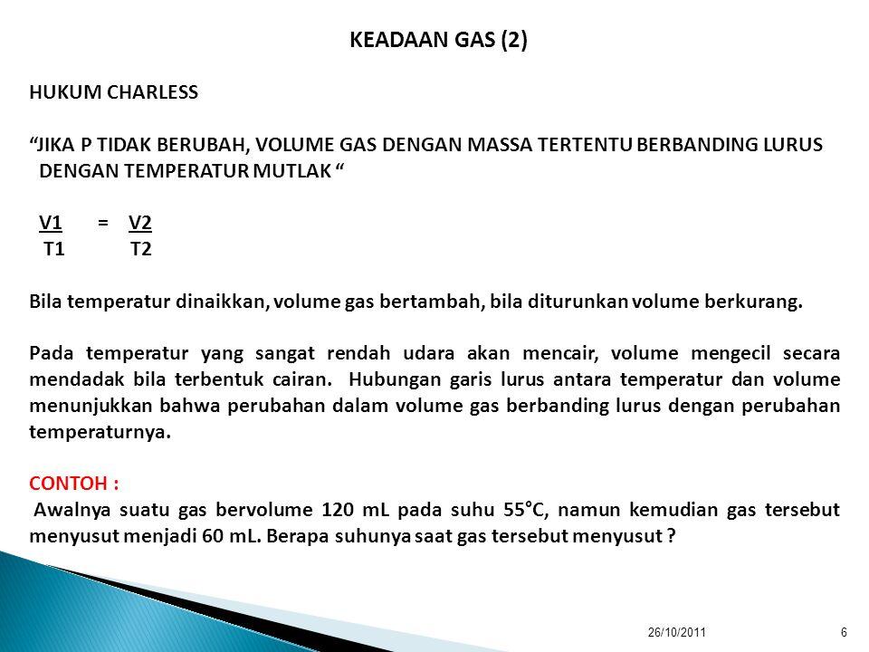 26/10/20116 HUKUM CHARLESS JIKA P TIDAK BERUBAH, VOLUME GAS DENGAN MASSA TERTENTU BERBANDING LURUS DENGAN TEMPERATUR MUTLAK V1 = V2 T1 T2 Bila temperatur dinaikkan, volume gas bertambah, bila diturunkan volume berkurang.