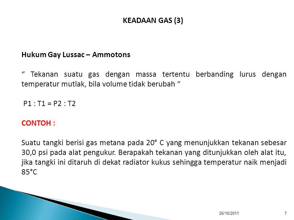 26/10/20117 KEADAAN GAS (3) Hukum Gay Lussac – Ammotons Tekanan suatu gas dengan massa tertentu berbanding lurus dengan temperatur mutlak, bila volume tidak berubah P1 : T1 = P2 : T2 CONTOH : Suatu tangki berisi gas metana pada 20° C yang menunjukkan tekanan sebesar 30,0 psi pada alat pengukur.