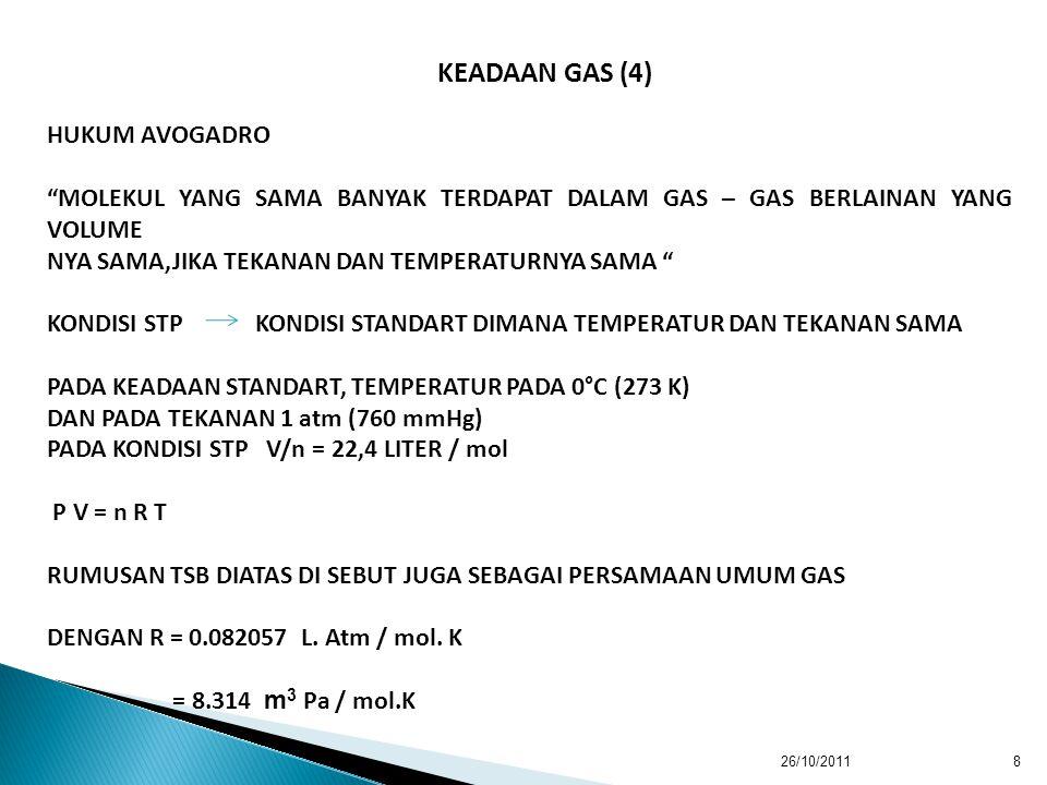 26/10/20118 HUKUM AVOGADRO MOLEKUL YANG SAMA BANYAK TERDAPAT DALAM GAS – GAS BERLAINAN YANG VOLUME NYA SAMA,JIKA TEKANAN DAN TEMPERATURNYA SAMA KONDISI STP KONDISI STANDART DIMANA TEMPERATUR DAN TEKANAN SAMA PADA KEADAAN STANDART, TEMPERATUR PADA 0°C (273 K) DAN PADA TEKANAN 1 atm (760 mmHg) PADA KONDISI STP V/n = 22,4 LITER / mol P V = n R T RUMUSAN TSB DIATAS DI SEBUT JUGA SEBAGAI PERSAMAAN UMUM GAS DENGAN R = 0.082057 L.