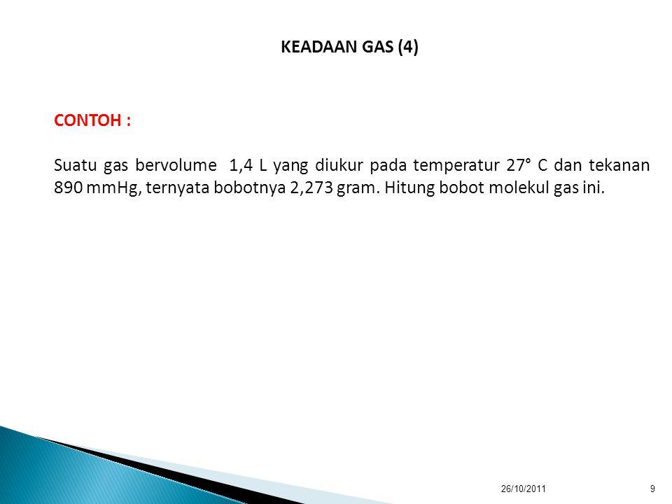 26/10/20119 KEADAAN GAS (4) CONTOH : Suatu gas bervolume 1,4 L yang diukur pada temperatur 27° C dan tekanan 890 mmHg, ternyata bobotnya 2,273 gram.