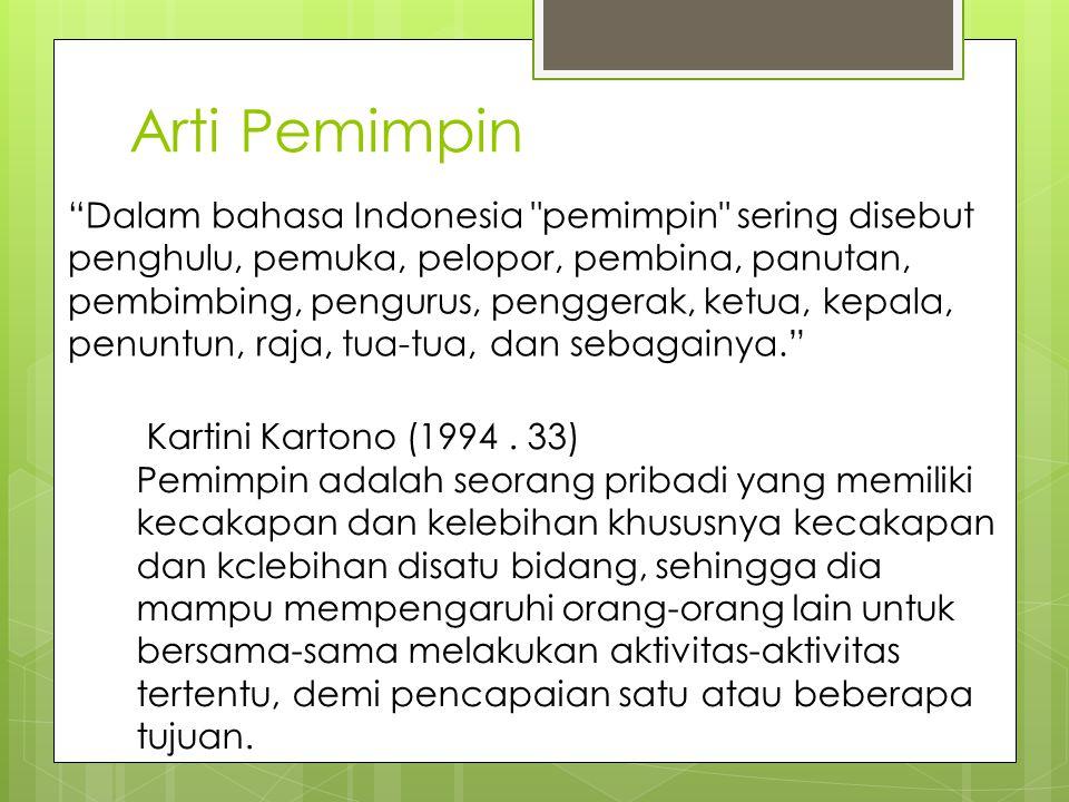 Arti Pemimpin Dalam bahasa Indonesia pemimpin sering disebut penghulu, pemuka, pelopor, pembina, panutan, pembimbing, pengurus, penggerak, ketua, kepala, penuntun, raja, tua-tua, dan sebagainya. Kartini Kartono (1994.