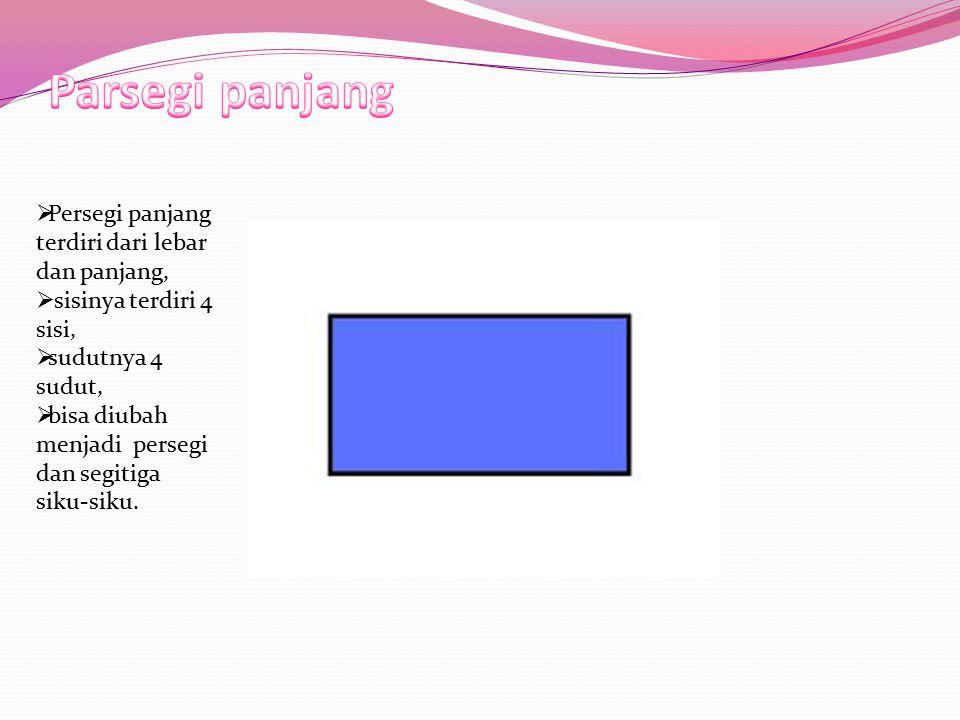  Persegi panjang terdiri dari lebar dan panjang,  sisinya terdiri 4 sisi,  sudutnya 4 sudut,  bisa diubah menjadi persegi dan segitiga siku-siku.