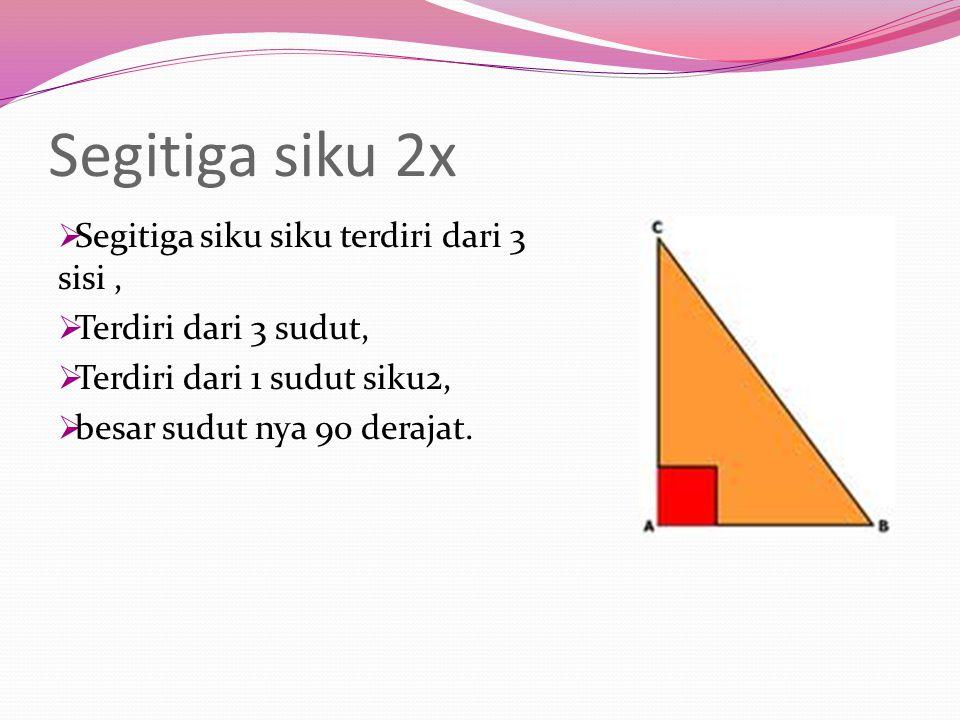 Segitiga siku 2x  Segitiga siku siku terdiri dari 3 sisi,  Terdiri dari 3 sudut,  Terdiri dari 1 sudut siku2,  besar sudut nya 90 derajat.