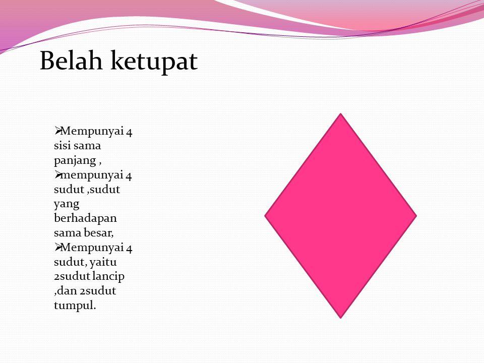 Belah ketupat  Mempunyai 4 sisi sama panjang,  mempunyai 4 sudut,sudut yang berhadapan sama besar,  Mempunyai 4 sudut, yaitu 2sudut lancip,dan 2sud