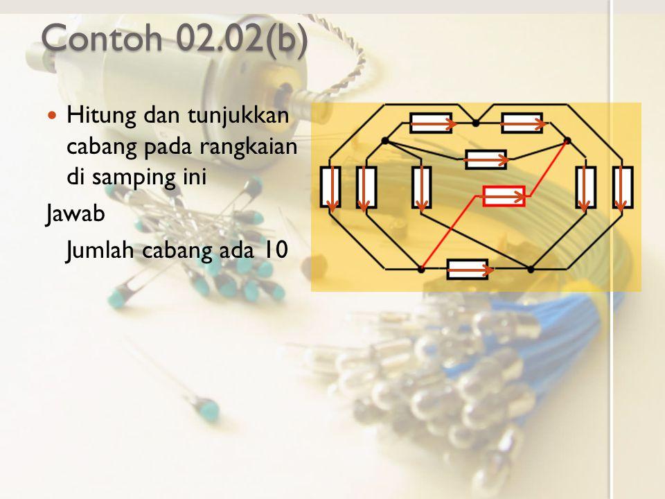 Contoh 02.02(b) Hitung dan tunjukkan cabang pada rangkaian di samping ini Jawab Jumlah cabang ada 10