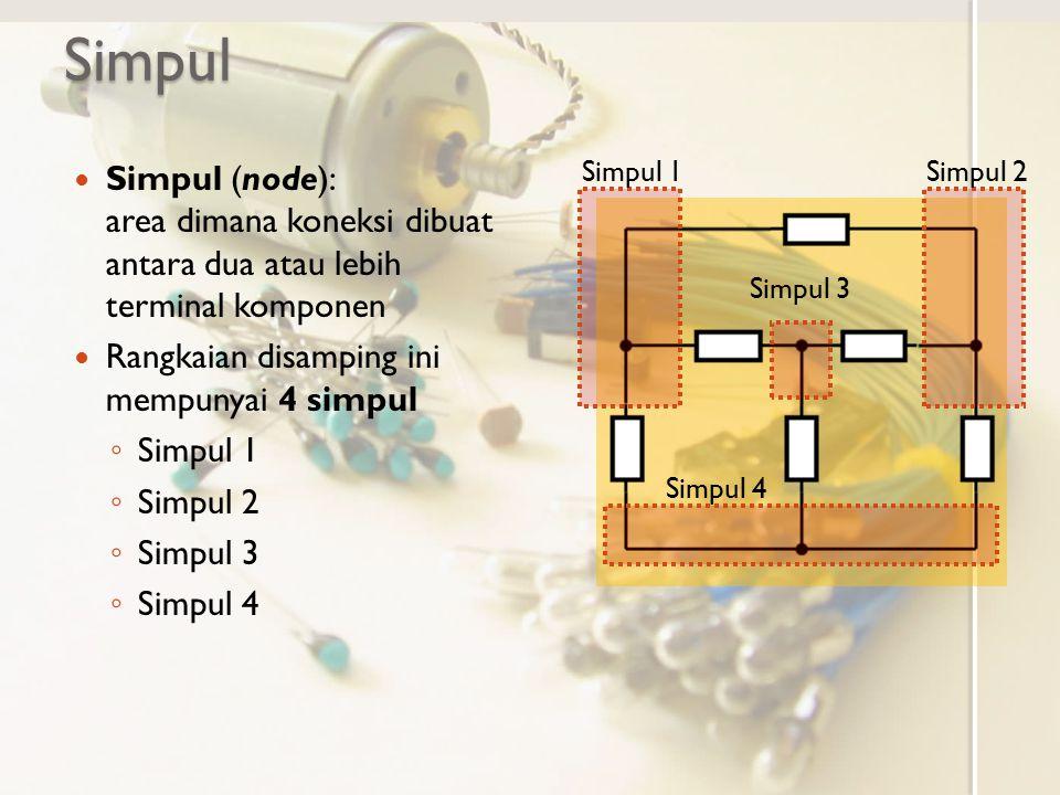 Simpul Simpul (node): area dimana koneksi dibuat antara dua atau lebih terminal komponen Rangkaian disamping ini mempunyai 4 simpul ◦ Simpul 1 ◦ Simpu