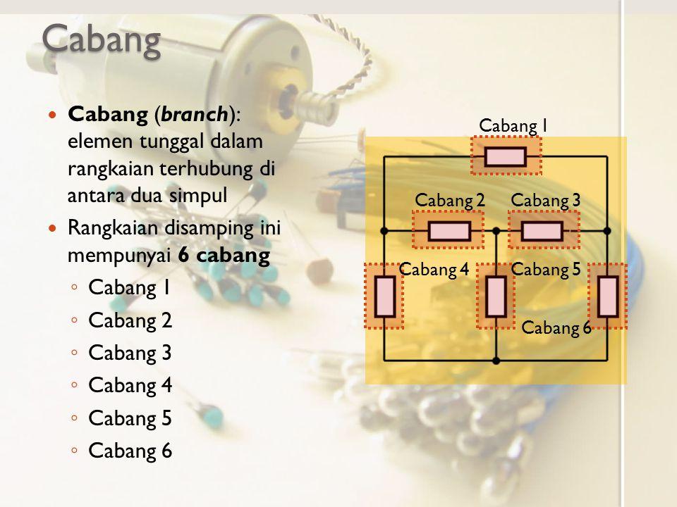 Cabang Cabang (branch): elemen tunggal dalam rangkaian terhubung di antara dua simpul Rangkaian disamping ini mempunyai 6 cabang ◦ Cabang 1 ◦ Cabang 2