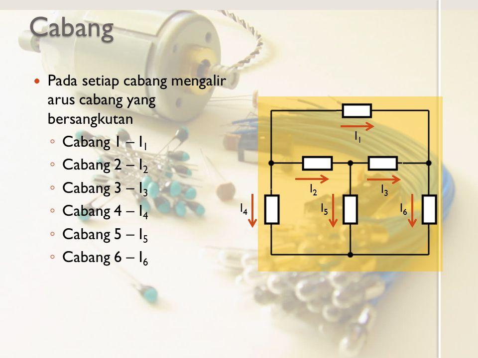 Cabang Pada setiap cabang mengalir arus cabang yang bersangkutan ◦ Cabang 1 – I 1 ◦ Cabang 2 – I 2 ◦ Cabang 3 – I 3 ◦ Cabang 4 – I 4 ◦ Cabang 5 – I 5
