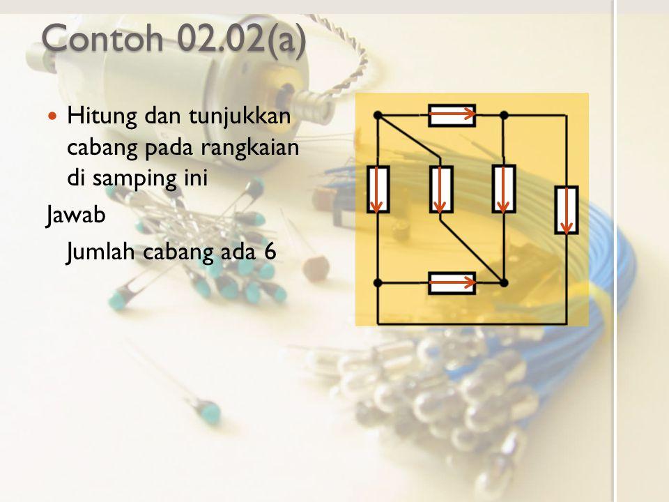 Contoh 02.02(a) Hitung dan tunjukkan cabang pada rangkaian di samping ini Jawab Jumlah cabang ada 6